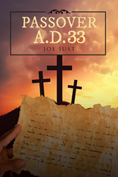 "Joe Just's New Book ""Passover A.D. 33"" Features a Never-Before Told Perspective of the Passion of Jesus Christ"