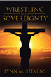 "Author Lynn M. Stevens's Newly Released ""Wrestling with Sovereignty"" Reaffirms the Presence of God and the Need for Faith When Facing Overwhelming Hardships"