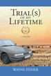 "Wayne Fisher's New Book ""Trial(s) of my Lifetime"" is a Narrative Detailing the Author's Personal Adversities, Causing a Profound Change in his Life"