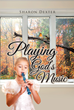 "Author Sharon Dexter's New Book ""Playing God's Music"" is a Collection of Poetry Exploring the Omnipresence of God in a Christian Life"