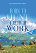 "William Soulsby's New Book ""Born to Hunt Forced to Work"" is a Captivating Tale of a Man and His Passionate Connection With Hunting"