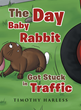 "Timothy Harless's New Book ""The Day Baby Rabbit Got Stuck in Traffic"" is a Lovable Tale About a Young Rabbit Learning the Value of Road Safety and Caution"