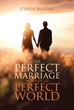 "Cyndy Bilstad's Newly Released ""The Perfect Marriage In A Not So Perfect World"" is a Contemplative Book That Addresses Some Problems Couples Face in Their Married Life"