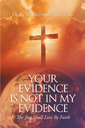 "Dr. Jacques Anthony Hughes Sr.'s Newly Released ""Your Evidence Is Not in My Evidence: 'The Just Shall Live by Faith'"" Is an Enlightening Book on Living by Faith in God"