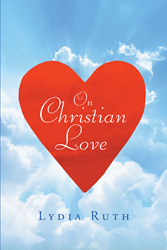 "Author Lydia Ruth's Newly Released ""On Christian Love"" Is a Biblical Study Guide and Examination of Christian Love"