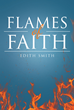 "Author Edith Smith's Newly Released ""Flames of Faith"" is a Book of Scripture-based Essays Drawing Thought-provoking Parallels Between the Word of God and Everyday Life"