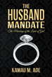 "Author Kamau M. Ade's New Book ""The Husband Mandate: The Marriage of the Lamb of God"" is a Study of Scripture and Detailed Interpretation of the Word of God"