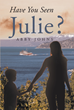 "Author Abby Johns's New Book ""Have You Seen Julie?"" is a Story About Inner Strength, Courage, and Loyalty Set on the Beautiful and Unforgiving Alaskan Coast"