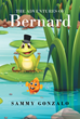 "Sammy Gonzalo's New Book ""The Adventures of Bernard"" Is an Educational Children's Story about a Young Frog who Finds Himself on a Dangerous Adventure"