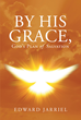 "Author Edward Jarriel's Newly Released ""By His Grace, God's Plan of Salvation"" Asks Readers to Reject Their Self-centered and Self-willed Ways to Embrace God's Truth"