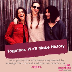Together, we'll make history, as a generation of women empowered to be proactive with their breast and ovarian health.