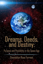 """Dreams, Deeds, and Destiny: Purpose and Possibility in the Space Age"" by Gwendolyn Rose Forrest"