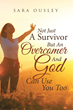 "Sara Ousley's Newly Released ""Not Just a Survivor but an Overcomer and God can use You Too"" Is a Profound Work About Overcoming the Painful Past and Learning to Forgive"