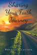 "Brenda Clayton's Newly Released ""Sharing Your Faith Journey"" is a Well-Crafted Journaling Tool for Recording Important and Meaningful Events in One's Christian Walk"