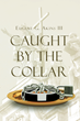 "Eugene G. Akins III's Newly Released ""Caught by the Collar"" is a Thought-Provoking Work that Tackles the Inaccuracies in the Teachings of the Pentecostal Church"