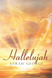 "Sarah George's Newly Released ""Hallelujah"" is an Extraordinary Book About the Unexpected Spark and Trials of Two People Who Learn the True Meaning of God's Will"
