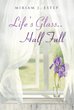 "Miriam J. Estep's Newly Released ""Life's Glass . . . Half Full"" is a Riveting Book of Poems About Childhood, Love, Life, and Godly Truths that Lift the Spirit"