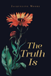 "Jacqueline Moore's new Book ""The Truth Is"" is an Inspirational Book of Poetry of the Author's Life Obstacles, Relationships, and her Struggling but Strong Faith in God"