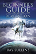 "Author Ray Sullins's Newly Released ""The Beginner's Guide to Revelation"" Offers Answers for Those Who See the End of Days Coming"