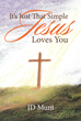 "Author JD Munt's Newly Released ""It's Just That Simple Jesus Loves You"" is a Collection of Heartfelt Thoughts, Prayers, and Poems About God's Kingdom"