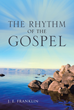 "J. E. Franklin's new book ""THE RHYTHM of the GOSPEL"" is the culmination of a four year expedition into the books of Matthew, Mark, Luke, and John."