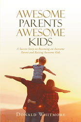 "Author Donald Whitmore's Newly Released ""Awesome Parents Awesome Kids: A Success Story on Becoming an Awesome Parent and Raising Awesome Kids"" Is a Guidebook for Parents"