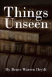 "Author Bruce Warren Heydt's Newly Released ""Things Unseen"" is Storybook Character Elisha Bookbinder's Quest to Find Answers About His Existence"