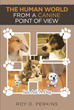 "Author Roy Perkins's New Book ""The Human World from a Canine Point of View"" is a Heartwarming Story Told From the Perspective of Five Dogs Making Their Way in the World"