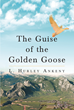 "L. Hurley Ankeny's New Book ""The Guise of the Golden Goose"" is a Compelling Novel That Delves Into the Complex World of Big-Time Business Deals and Fortune-Making"