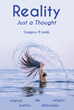 "Author Gregory Lomb's New Book ""Reality: Just a Thought"" is a Compilation of Thoughts and Interpretations of Events in Search of an Objective Reality"