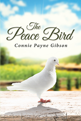 "Author Connie Payne Gibson's Newly Released ""The Peace Bird"" is a Collection of Inspirational and Encouraging Stories That Cultivate a Strong Relationship in God"