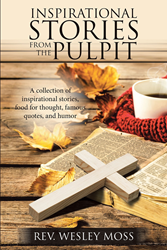 "Rev. Wesley Moss's Newly Released ""Inspirational Stories from the Pulpit"" Is a Collection of Anecdotes, Poetry, and Motivational Words Inspired by Life and Faith"