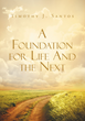 "Timothy J. Santos's Newly Released ""A Foundation for Life and the Next"" is an Informative Commentary on the Bible and the Various Issues People Face in Life"
