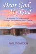 "Author Karl Thompson's Newly Released ""Dear God, My God"" is the Journey of one Man from Drug Addiction and Homelessness to Hope and Empowerment through God"