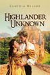 "Claudia Wilson's New Book ""Highlander Unknown"" is a Heartwarming Work About the Newfound Love Shared by Two People that is Tested Perils Ahead"