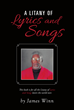 "Author James Winn's New Book ""A Litany of Lyrics and Songs"" is a Collection of Verse Celebrating Life, Relationships, and Faith"