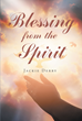 "Jackie Derry's Newly Released ""Blessing from the Spirit"" is a Heartwarming Book of Poems That Reflect the Words From the Holy Spirit That is Instilled in His Heart"