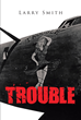"Author Larry Smith's New Book ""Trouble"" is the World War II Memoir of Robert Sweatt, a Waist Gunner Whose B-24 Liberator was Shot Down Over Nazi-occupied France in 1944"
