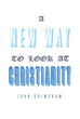 "John Grimshaw's Newly Released ""A New Way to Look at Christianity"" Is a Thought-Provoking Book That Shows That the Loving God Jehovah Does Not Torment Human Souls"