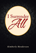 "Kimberly Henderson's Newly Released ""I Surrender All"" Is a unique and Grace-Filled Prayer Journal with Accompanying Author Testimonies and Short Prayers."