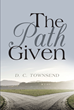 "Author D.C. Townsend's New Book ""The Path Given"" Is a Gripping Tale of Conflict and Diplomacy and Intrigue as Geopolitical Rivals Vie for Dominance on the World Stage"