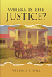 "Author William F. Hill's New Book ""Where is the Justice"" is an Autobiographical Narrative Detailing the Hard Work and Perseverance Needed to Achieve the American Dream"