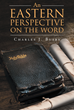 "Author Charles Busby's Newly Released ""An Eastern Perspective On The Word"" Examines the Holy Bible from the Perspective of Those Who Wrote It to Reveal God's Truth"
