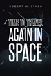 "Robert Stach's New Book ""Time to Travel Again in Space"" Lifts Off Into the Thrills of Extraterrestrial Expedition and the Knowledge Obtained Throughout the Journey"
