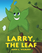 "John C. Wilburn's Newly Released ""Larry, the Leaf"" is an Exceptional Story on How a Leaf Learns about the Many Surprises One May Encounter in Life"