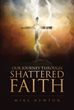 "Author Mike Newton's Newly Released ""Our Journey Through Shattered Faith"" Helps Readers Cope in the Aftermath of Tragedy by Sharing One Man's Struggle"