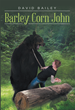 "Author David Bailey's New Book ""Barley Corn John"" is a Rollicking Tale of Mystery and Adventure for Independent Readers of All Ages"