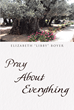 "Late Author Elizabeth ""Libby"" Boyer's Newly Released ""Pray About Everything"" Reminds Readers That They Should Pray to God about All Things"