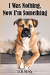 "Author D.P. May's New Book ""I Was Nothing, Now I'm Something"" is a Charming Narrative Through the Eyes of a Rescue Puppy who Grew to Become an Invaluable Service Dog"