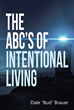 "Author Dale ""Bud"" Brauer's Newly Released ""The ABC's of Intentional Living"" Offers Readers the Knowledge and Practical Solutions They Need to Live More Abundantly"